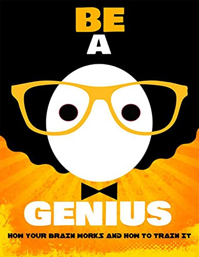 Be a Genius: HOW YOUR BRAIN WORKS AND HOW TO TRAIN IT (English Edition)